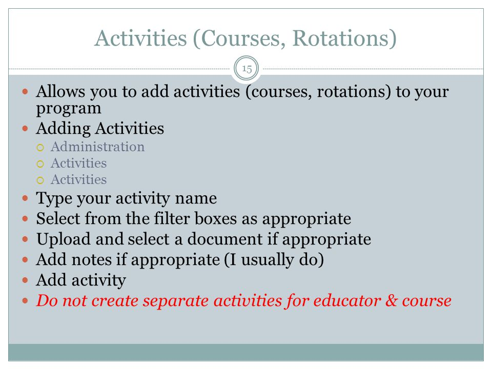 Activities (Courses, Rotations) Allows you to add activities (courses, rotations) to your program Adding Activities  Administration  Activities Type your activity name Select from the filter boxes as appropriate Upload and select a document if appropriate Add notes if appropriate (I usually do) Add activity Do not create separate activities for educator & course 15
