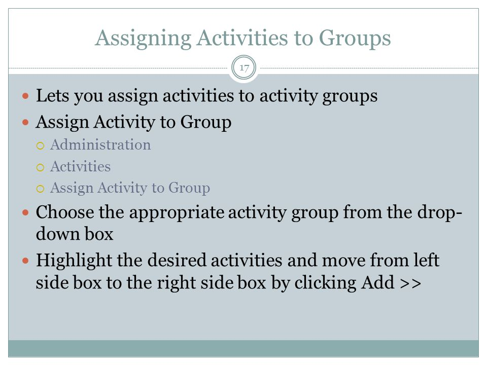 Assigning Activities to Groups Lets you assign activities to activity groups Assign Activity to Group  Administration  Activities  Assign Activity to Group Choose the appropriate activity group from the drop- down box Highlight the desired activities and move from left side box to the right side box by clicking Add >> 17