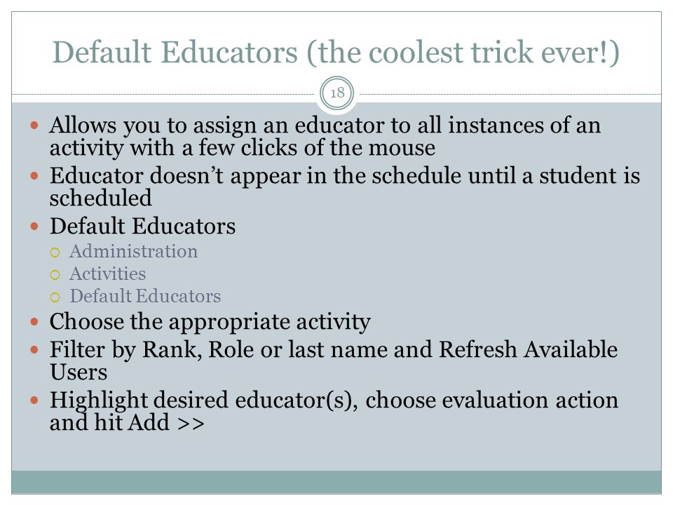Default Educators (the coolest trick ever!) Allows you to assign an educator to all instances of an activity with a few clicks of the mouse Educator doesn't appear in the schedule until a student is scheduled Default Educators  Administration  Activities  Default Educators Choose the appropriate activity Filter by Rank, Role or last name and Refresh Available Users Highlight desired educator(s), choose evaluation action and hit Add >> 18