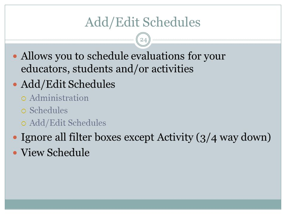 Add/Edit Schedules 24 Allows you to schedule evaluations for your educators, students and/or activities Add/Edit Schedules  Administration  Schedules  Add/Edit Schedules Ignore all filter boxes except Activity (3/4 way down) View Schedule