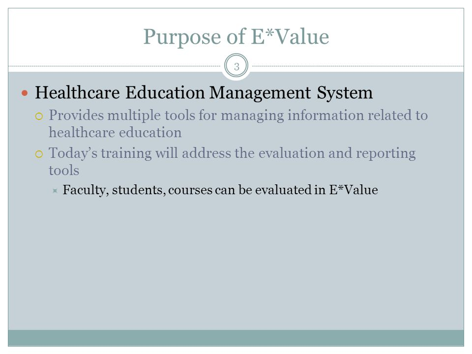 Purpose of E*Value Healthcare Education Management System  Provides multiple tools for managing information related to healthcare education  Today's training will address the evaluation and reporting tools  Faculty, students, courses can be evaluated in E*Value 3