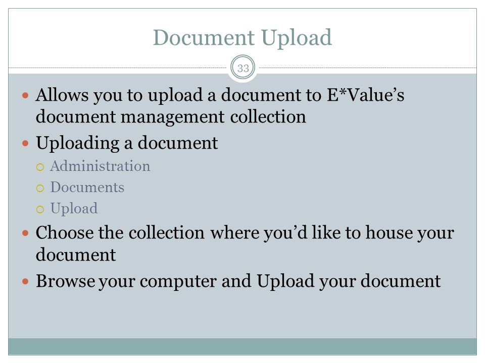 Document Upload 33 Allows you to upload a document to E*Value's document management collection Uploading a document  Administration  Documents  Upload Choose the collection where you'd like to house your document Browse your computer and Upload your document
