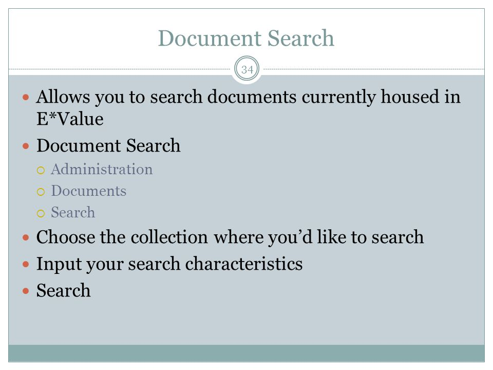 Document Search 34 Allows you to search documents currently housed in E*Value Document Search  Administration  Documents  Search Choose the collection where you'd like to search Input your search characteristics Search