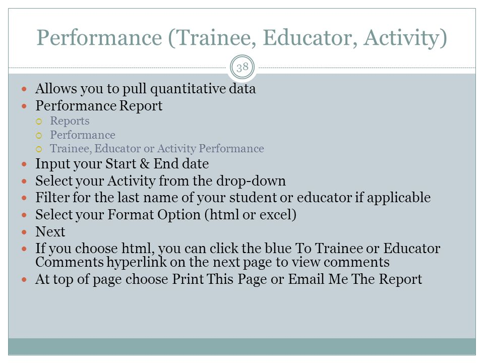 Performance (Trainee, Educator, Activity) 38 Allows you to pull quantitative data Performance Report  Reports  Performance  Trainee, Educator or Activity Performance Input your Start & End date Select your Activity from the drop-down Filter for the last name of your student or educator if applicable Select your Format Option (html or excel) Next If you choose html, you can click the blue To Trainee or Educator Comments hyperlink on the next page to view comments At top of page choose Print This Page or Email Me The Report