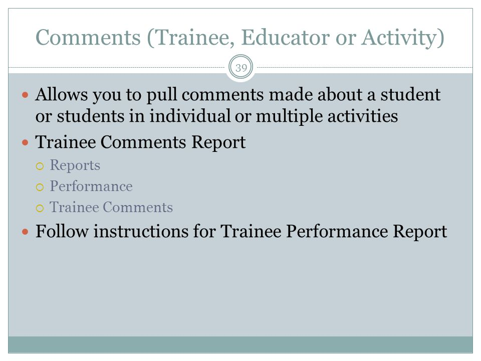 Comments (Trainee, Educator or Activity) 39 Allows you to pull comments made about a student or students in individual or multiple activities Trainee Comments Report  Reports  Performance  Trainee Comments Follow instructions for Trainee Performance Report