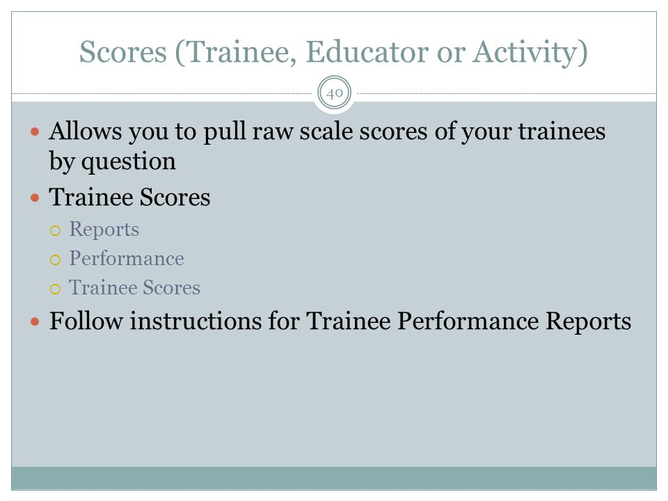 Scores (Trainee, Educator or Activity) 40 Allows you to pull raw scale scores of your trainees by question Trainee Scores  Reports  Performance  Trainee Scores Follow instructions for Trainee Performance Reports