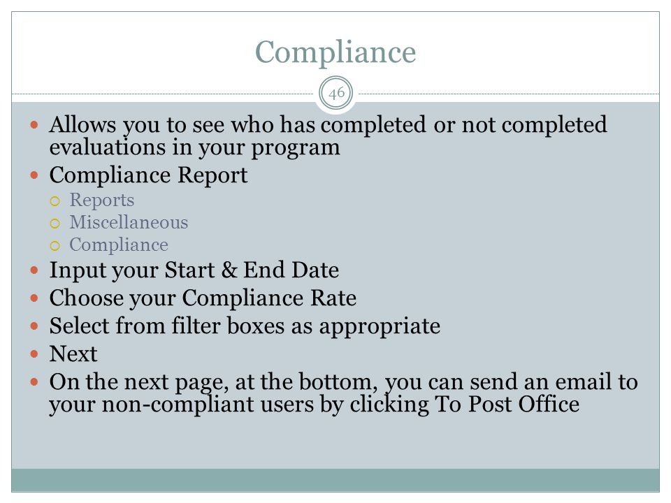 Compliance 46 Allows you to see who has completed or not completed evaluations in your program Compliance Report  Reports  Miscellaneous  Compliance Input your Start & End Date Choose your Compliance Rate Select from filter boxes as appropriate Next On the next page, at the bottom, you can send an email to your non-compliant users by clicking To Post Office