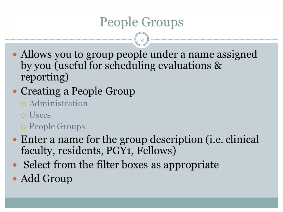 People Groups Allows you to group people under a name assigned by you (useful for scheduling evaluations & reporting) Creating a People Group  Administration  Users  People Groups Enter a name for the group description (i.e.