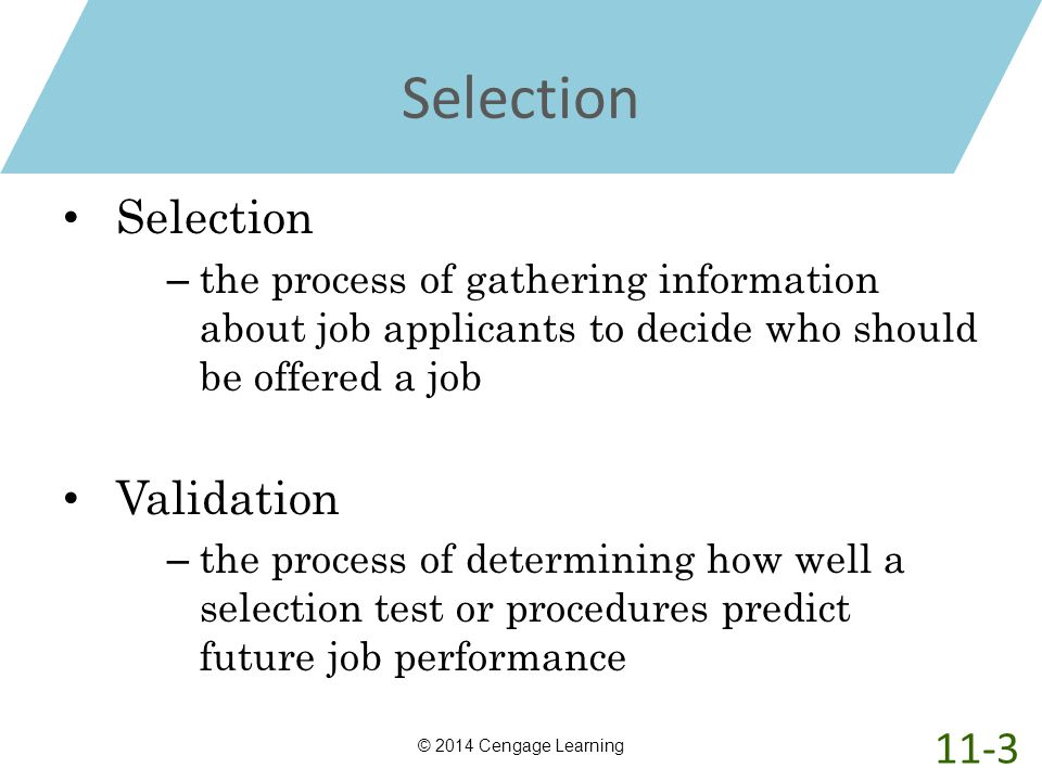 Selection – the process of gathering information about job applicants to decide who should be offered a job Validation – the process of determining ho