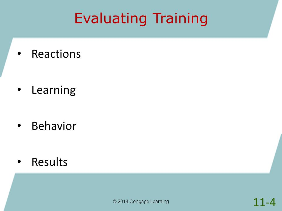 Evaluating Training © 2014 Cengage Learning Reactions Learning Behavior Results 11-4