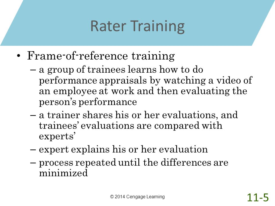 Rater Training Frame-of-reference training – a group of trainees learns how to do performance appraisals by watching a video of an employee at work an