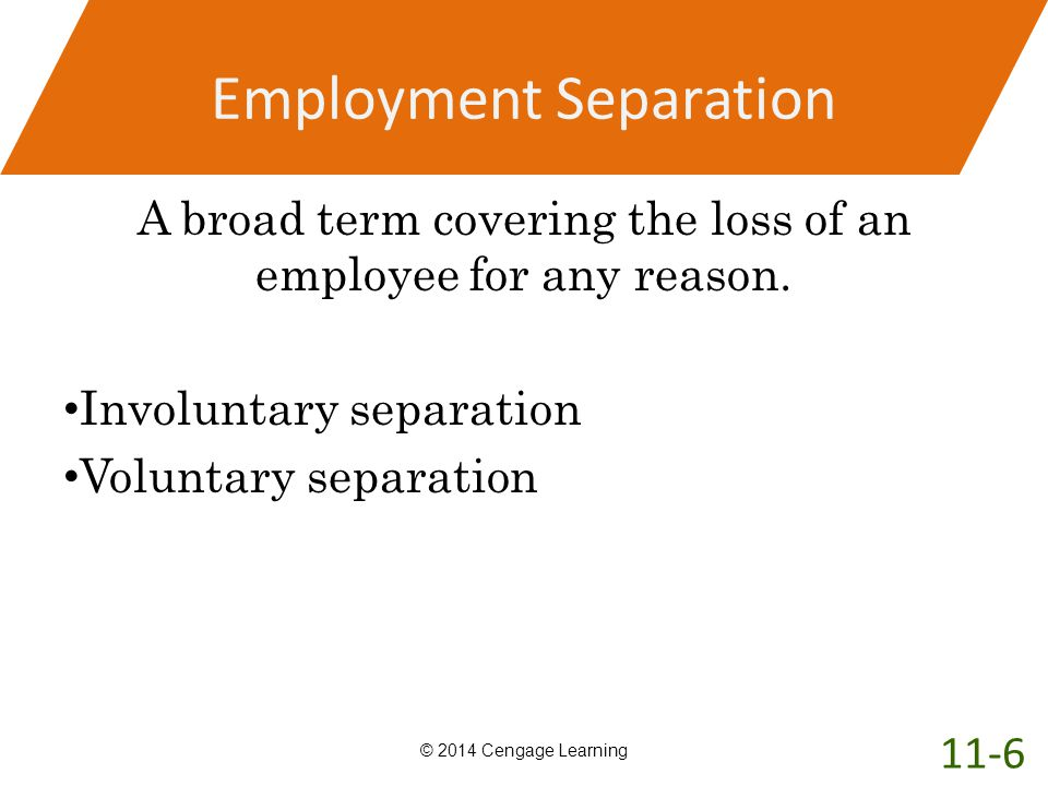 Employment Separation A broad term covering the loss of an employee for any reason. Involuntary separation Voluntary separation © 2014 Cengage Learnin