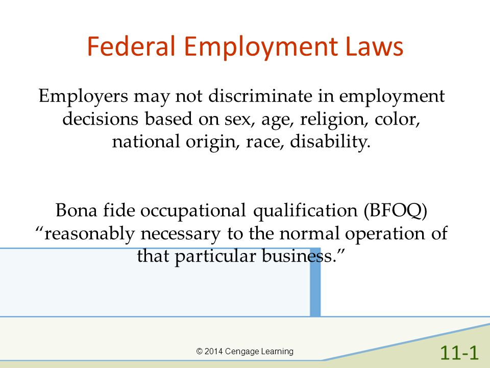 Federal Employment Laws © 2014 Cengage Learning Employers may not discriminate in employment decisions based on sex, age, religion, color, national or