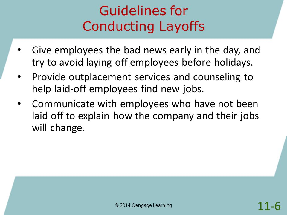 Guidelines for Conducting Layoffs © 2014 Cengage Learning Give employees the bad news early in the day, and try to avoid laying off employees before h