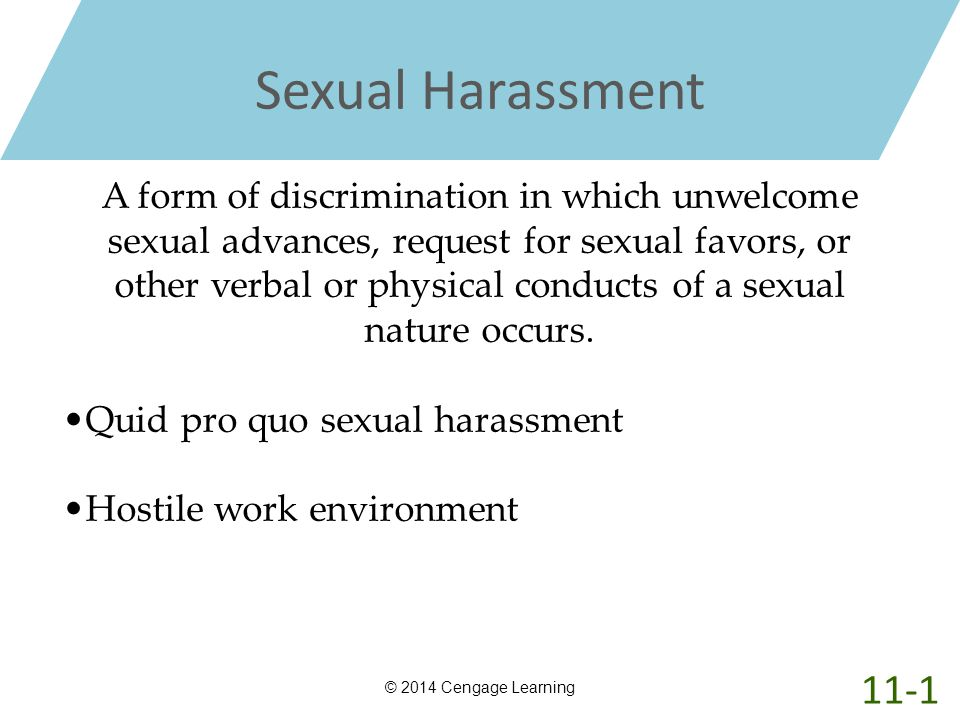 Sexual Harassment © 2014 Cengage Learning A form of discrimination in which unwelcome sexual advances, request for sexual favors, or other verbal or p