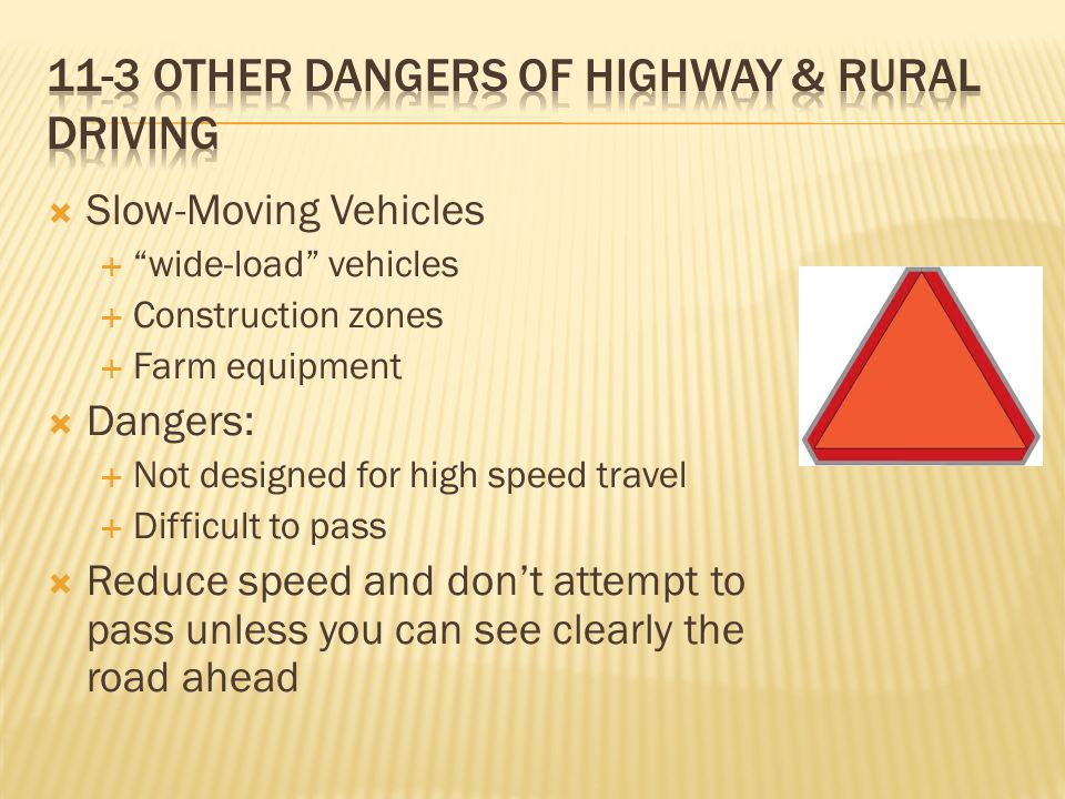  Slow-Moving Vehicles  wide-load vehicles  Construction zones  Farm equipment  Dangers:  Not designed for high speed travel  Difficult to pass  Reduce speed and don't attempt to pass unless you can see clearly the road ahead
