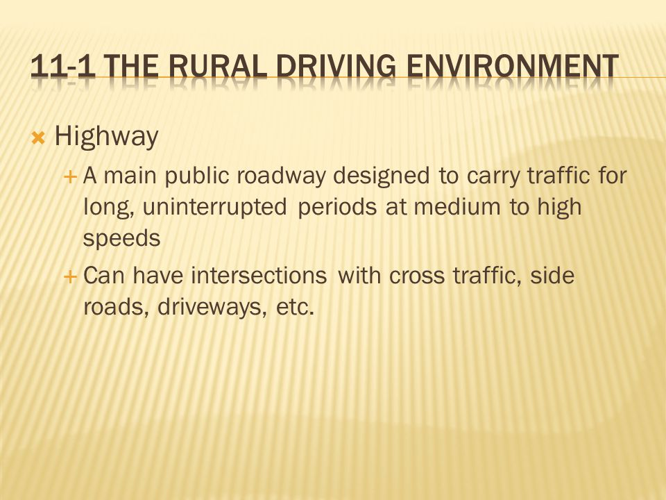  Highway  A main public roadway designed to carry traffic for long, uninterrupted periods at medium to high speeds  Can have intersections with cross traffic, side roads, driveways, etc.