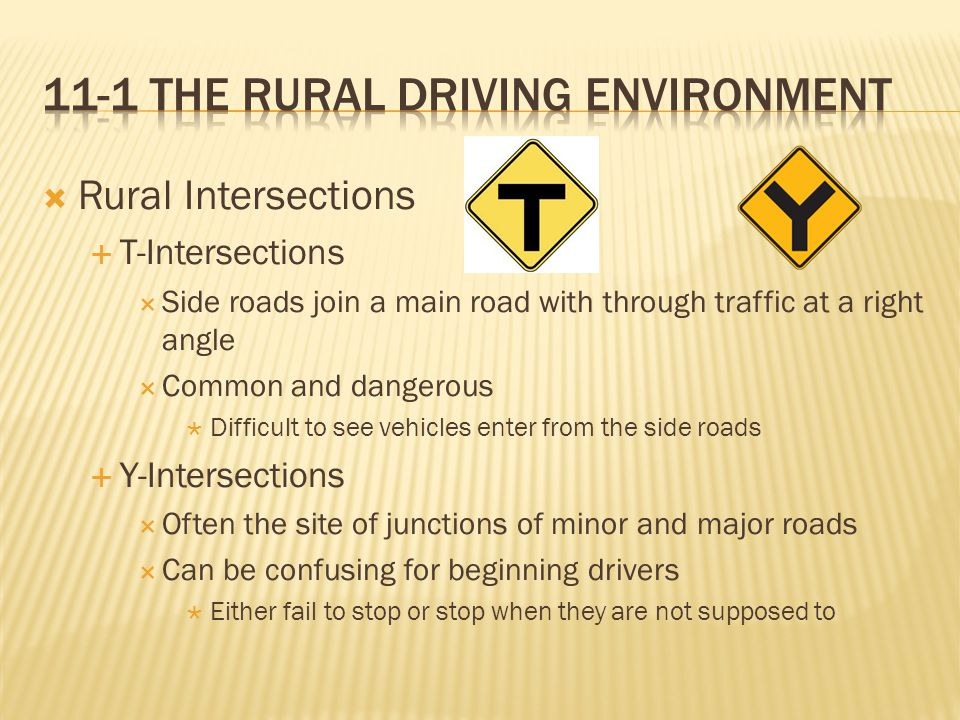  Rural Intersections  T-Intersections  Side roads join a main road with through traffic at a right angle  Common and dangerous  Difficult to see vehicles enter from the side roads  Y-Intersections  Often the site of junctions of minor and major roads  Can be confusing for beginning drivers  Either fail to stop or stop when they are not supposed to