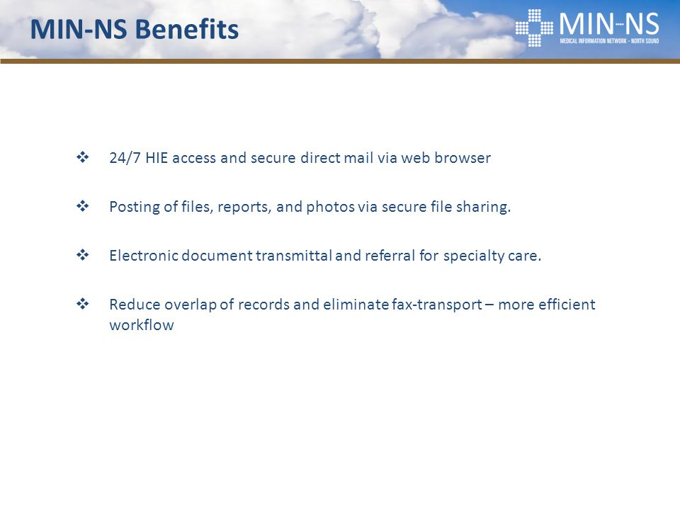 MIN-NS Benefits  24/7 HIE access and secure direct mail via web browser  Posting of files, reports, and photos via secure file sharing.