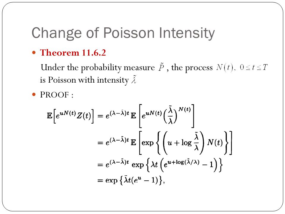Change of Poisson Intensity Theorem 11.6.2 Under the probability measure, the process is Poisson with intensity P ROOF :