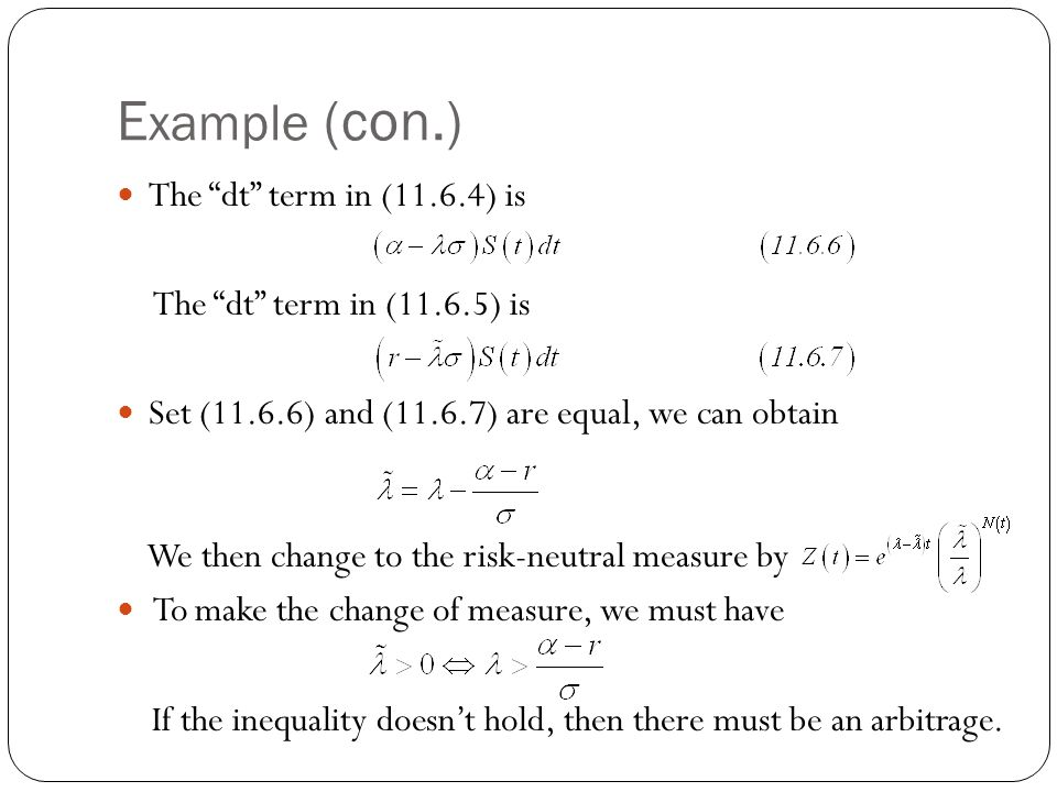 E xample (con.) The dt term in (11.6.4) is The dt term in (11.6.5) is Set (11.6.6) and (11.6.7) are equal, we can obtain We then change to the risk-neutral measure by To make the change of measure, we must have If the inequality doesn't hold, then there must be an arbitrage.