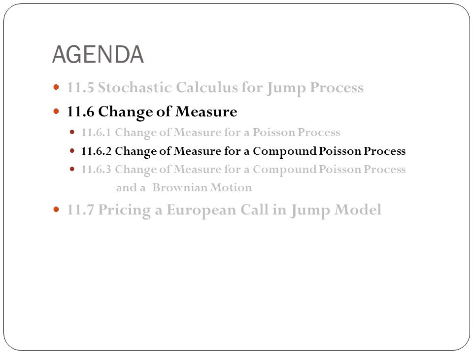AGENDA 11.5 Stochastic Calculus for Jump Process 11.6 Change of Measure 11.6.1 Change of Measure for a Poisson Process 11.6.2 Change of Measure for a Compound Poisson Process 11.6.3 Change of Measure for a Compound Poisson Process and a Brownian Motion 11.7 Pricing a European Call in Jump Model