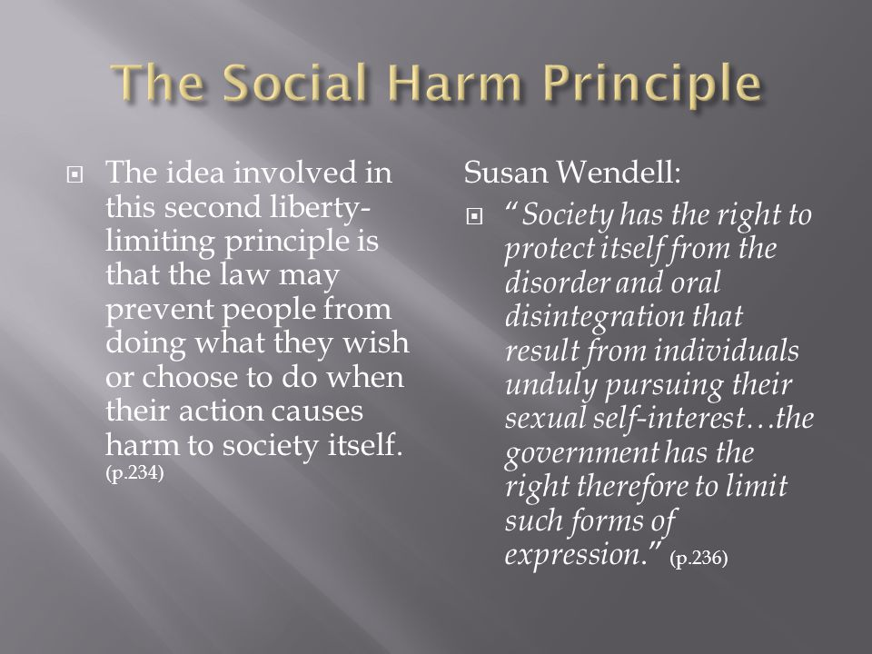  The idea involved in this second liberty- limiting principle is that the law may prevent people from doing what they wish or choose to do when their action causes harm to society itself.