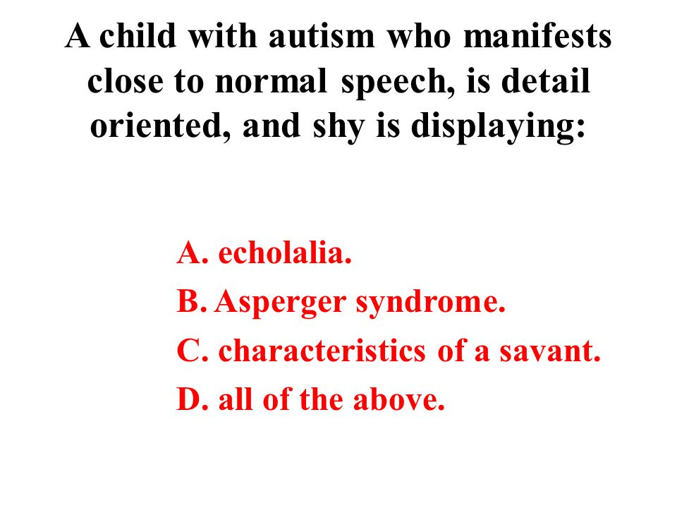 A child with autism who manifests close to normal speech, is detail oriented, and shy is displaying: A. echolalia. B. Asperger syndrome. C. characteri