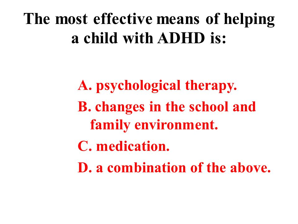 The most effective means of helping a child with ADHD is: A. psychological therapy. B. changes in the school and family environment. C. medication. D.