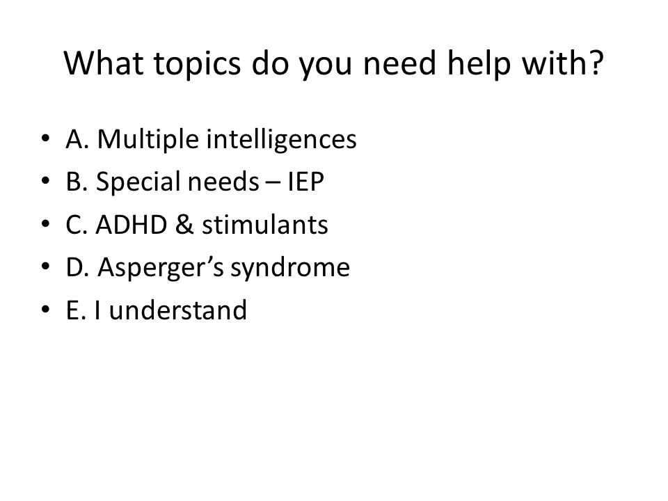 What topics do you need help with? A. Multiple intelligences B. Special needs – IEP C. ADHD & stimulants D. Asperger's syndrome E. I understand