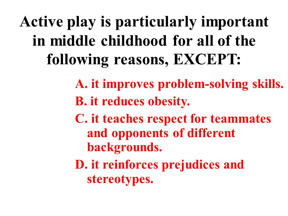 Active play is particularly important in middle childhood for all of the following reasons, EXCEPT: A. it improves problem-solving skills. B. it reduc