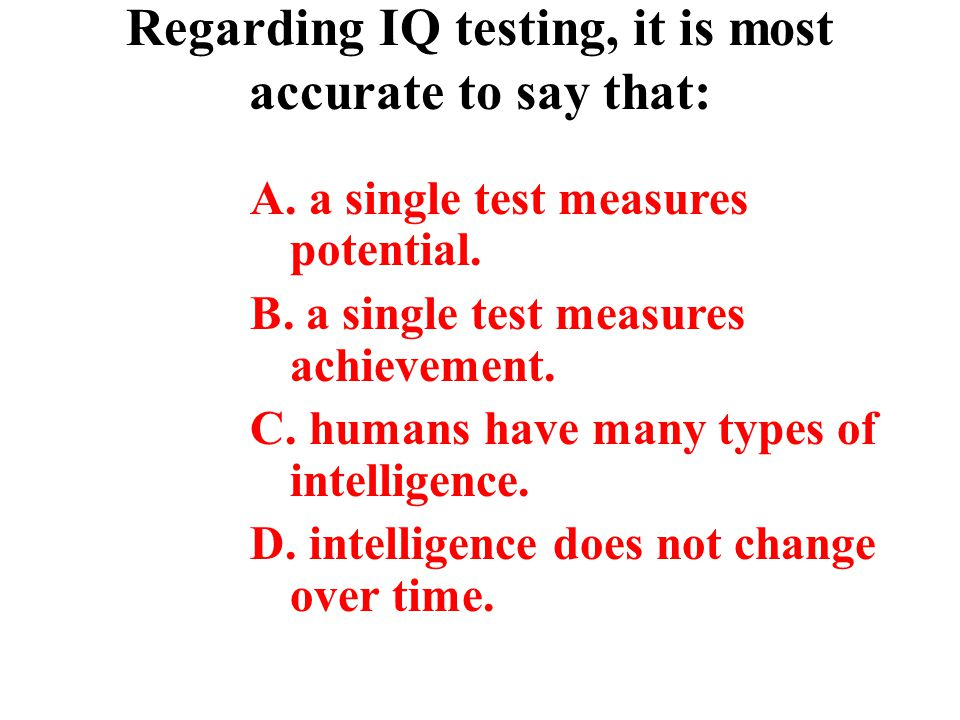 Regarding IQ testing, it is most accurate to say that: A. a single test measures potential. B. a single test measures achievement. C. humans have many