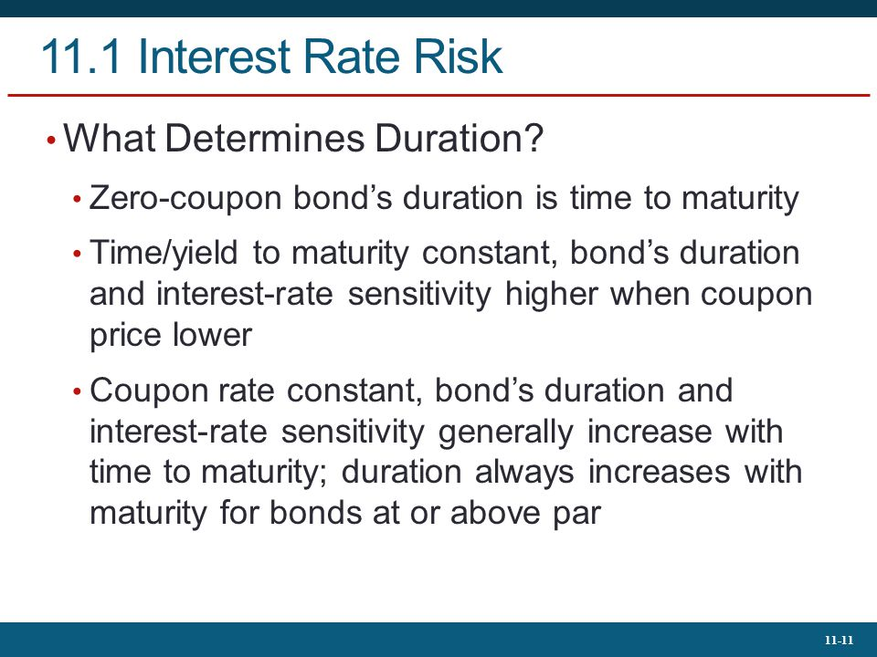 11-11 11.1 Interest Rate Risk What Determines Duration? Zero-coupon bond's duration is time to maturity Time/yield to maturity constant, bond's durati