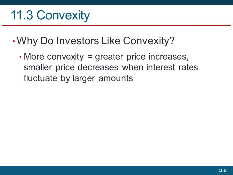 11-23 11.3 Convexity Why Do Investors Like Convexity? More convexity = greater price increases, smaller price decreases when interest rates fluctuate