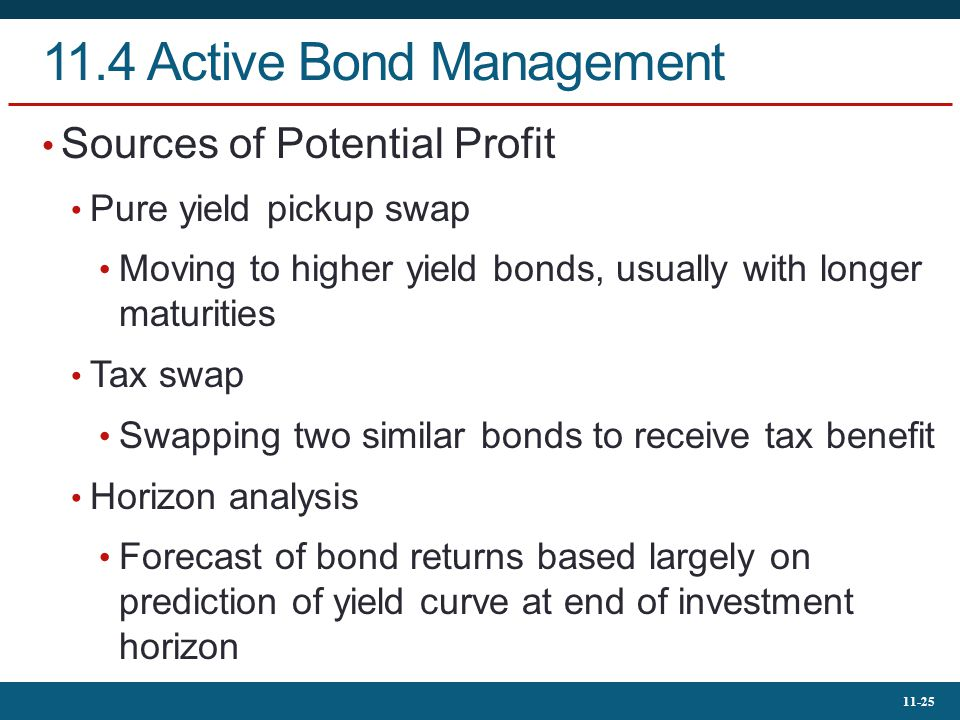 11-25 11.4 Active Bond Management Sources of Potential Profit Pure yield pickup swap Moving to higher yield bonds, usually with longer maturities Tax