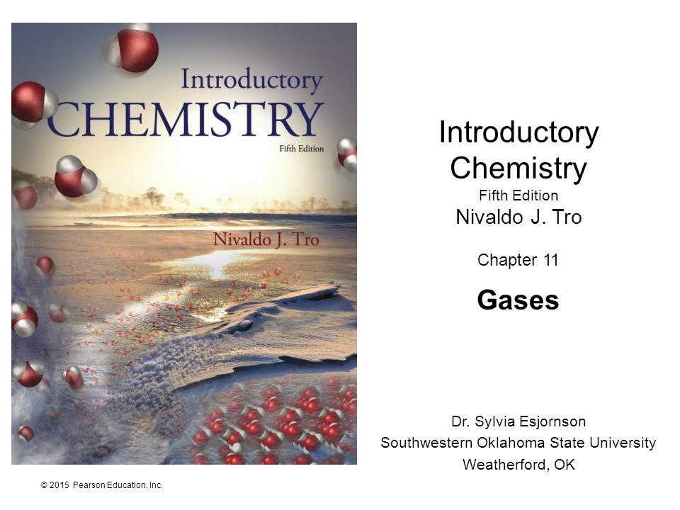 © 2015 Pearson Education, Inc. Introductory Chemistry Fifth Edition Nivaldo J. Tro Chapter 11 Gases Dr. Sylvia Esjornson Southwestern Oklahoma State U