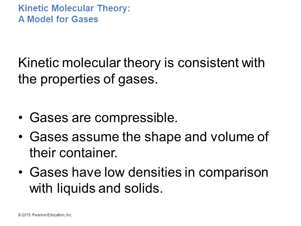 © 2015 Pearson Education, Inc. Kinetic molecular theory is consistent with the properties of gases. Gases are compressible. Gases assume the shape and