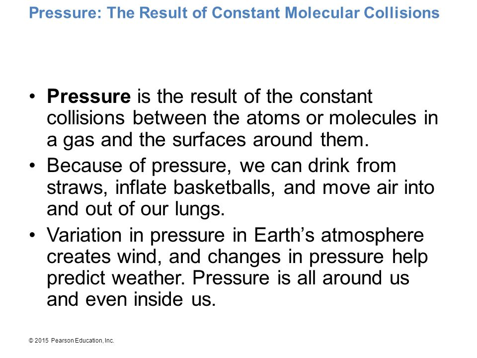 © 2015 Pearson Education, Inc. Pressure: The Result of Constant Molecular Collisions Pressure is the result of the constant collisions between the ato