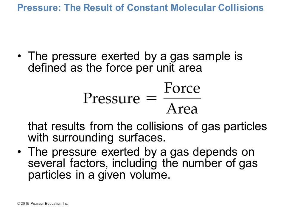 © 2015 Pearson Education, Inc. Pressure: The Result of Constant Molecular Collisions The pressure exerted by a gas sample is defined as the force per