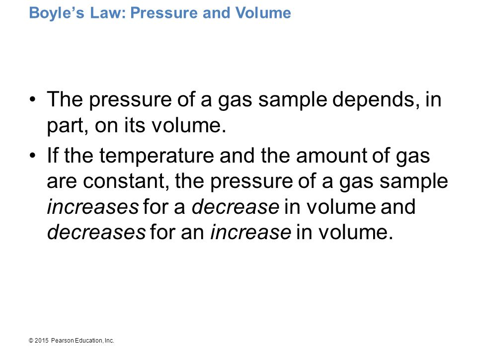 © 2015 Pearson Education, Inc. Boyle's Law: Pressure and Volume The pressure of a gas sample depends, in part, on its volume. If the temperature and t