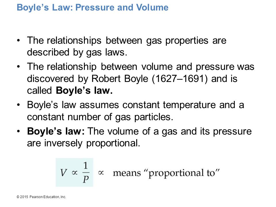 © 2015 Pearson Education, Inc. The relationships between gas properties are described by gas laws. The relationship between volume and pressure was di