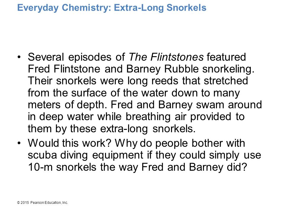 © 2015 Pearson Education, Inc. Everyday Chemistry: Extra-Long Snorkels Several episodes of The Flintstones featured Fred Flintstone and Barney Rubble