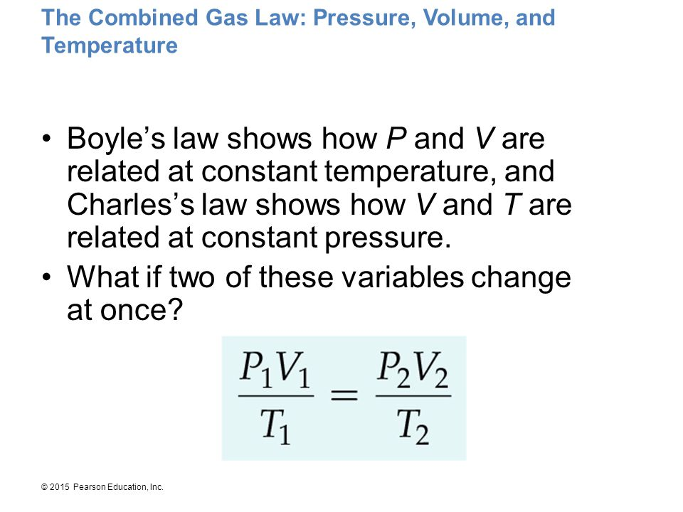 © 2015 Pearson Education, Inc. The Combined Gas Law: Pressure, Volume, and Temperature Boyle's law shows how P and V are related at constant temperatu