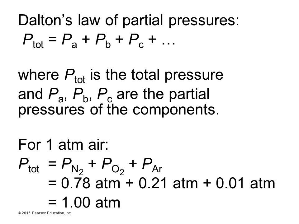 © 2015 Pearson Education, Inc. Dalton's law of partial pressures: P tot = P a + P b + P c + … where P tot is the total pressure and P a, P b, P c are