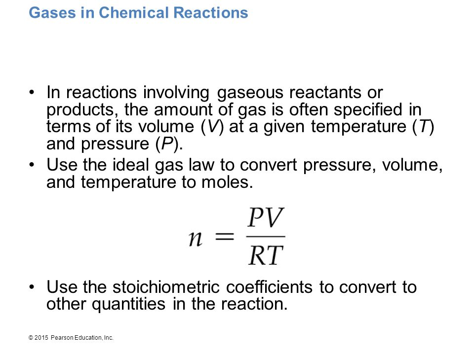 © 2015 Pearson Education, Inc. Gases in Chemical Reactions In reactions involving gaseous reactants or products, the amount of gas is often specified