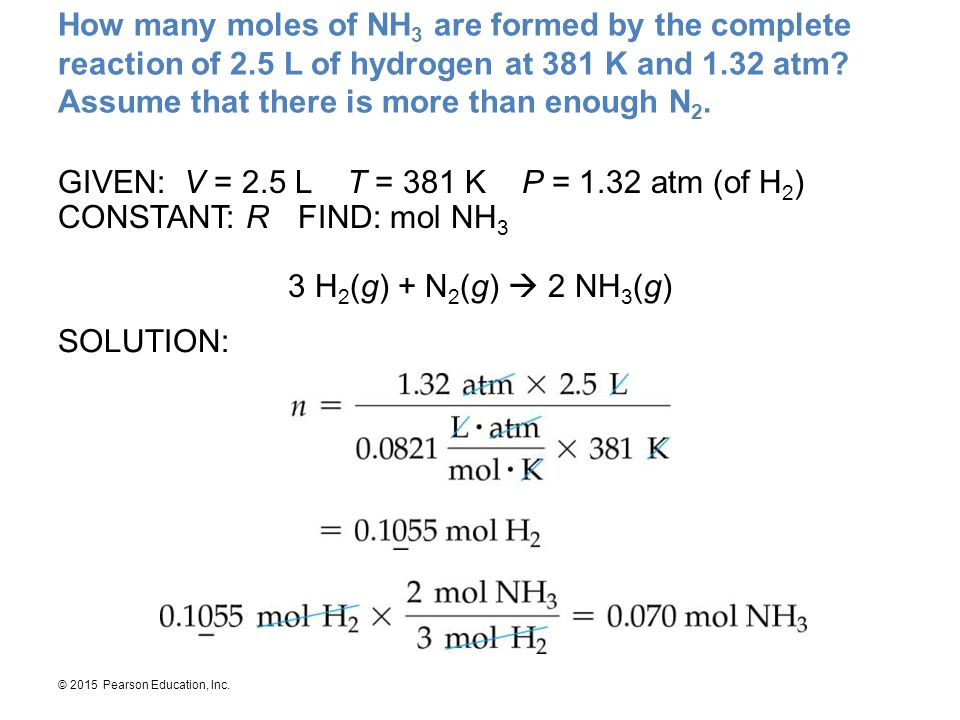 © 2015 Pearson Education, Inc. How many moles of NH 3 are formed by the complete reaction of 2.5 L of hydrogen at 381 K and 1.32 atm? Assume that ther