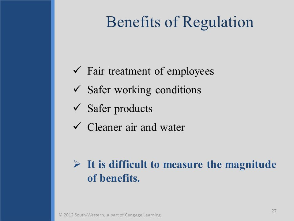 Benefits of Regulation Fair treatment of employees Safer working conditions Safer products Cleaner air and water  It is difficult to measure the magn