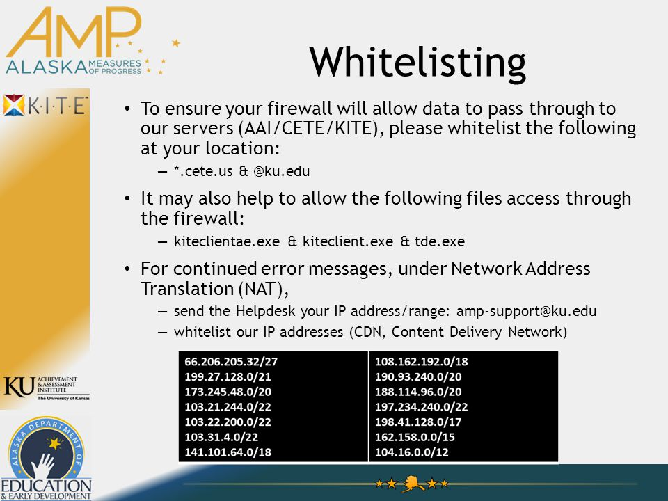 Whitelisting To ensure your firewall will allow data to pass through to our servers (AAI/CETE/KITE), please whitelist the following at your location: —*.cete.us & @ku.edu It may also help to allow the following files access through the firewall: —kiteclientae.exe & kiteclient.exe & tde.exe For continued error messages, under Network Address Translation (NAT), —send the Helpdesk your IP address/range: amp-support@ku.edu —whitelist our IP addresses (CDN, Content Delivery Network)