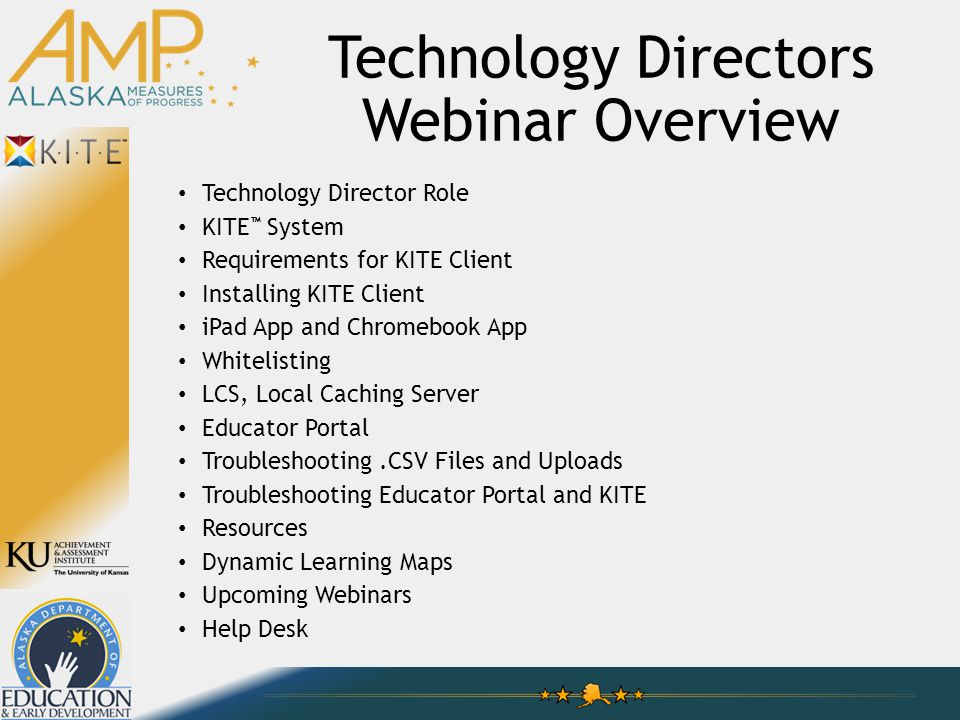 Technology Directors Webinar Overview Technology Director Role KITE ™ System Requirements for KITE Client Installing KITE Client iPad App and Chromebook App Whitelisting LCS, Local Caching Server Educator Portal Troubleshooting.CSV Files and Uploads Troubleshooting Educator Portal and KITE Resources Dynamic Learning Maps Upcoming Webinars Help Desk