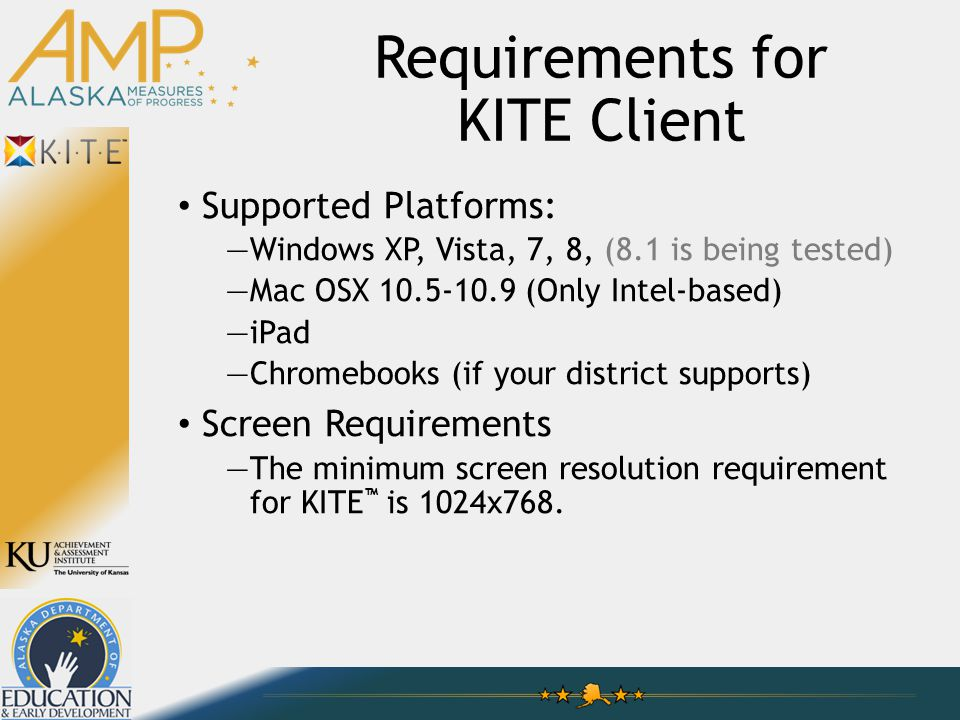 Requirements for KITE Client Supported Platforms: —Windows XP, Vista, 7, 8, (8.1 is being tested) —Mac OSX 10.5-10.9 (Only Intel-based) —iPad —Chromebooks (if your district supports) Screen Requirements —The minimum screen resolution requirement for KITE ™ is 1024x768.